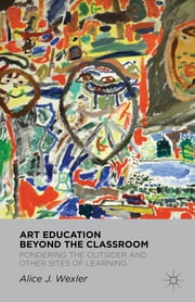 Art Education Beyond the Classroom - Pondering the Outsider and Other Sites of Learning ebook by Alice Wexler