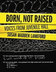 Born, Not Raised: Voices from Juvenile Hall ebook by Susan Madden Lankford