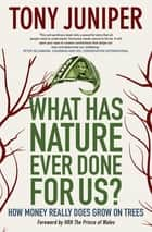 What Has Nature Ever Done for Us? - How Money Really Does Grow On Trees ebook by Sir Tony Juniper, HRH Prince Charles Windsor, Prince of Wales