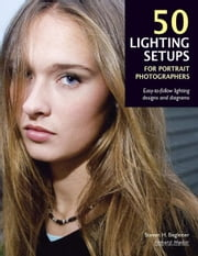 50 Lighting Setups for Portrait Photographers: Easy-To-Follow Lighting Designs and Diagrams ebook by Begleiter, Steven H.
