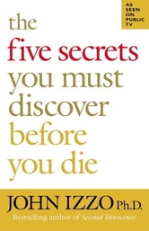 The Five Secrets You Must Discover Before You Die ebook by John Izzo