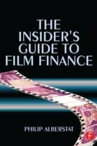 The Insider's Guide to Film Finance ebook by Philip Alberstat