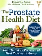 Prostate Health Diet: What to Eat to Prevent and Heal Prostate Problems Including Prostate Cancer, BPH Enlarged Prostate and Prostatitis ebook by Ronald M Bazar