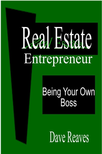Real Estate Entrepreneur: Being Your Own Boss - Real Estate Guides ebook by Dave Reaves