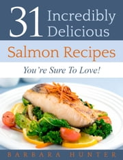 31 Delicious Salmon Recipes You're Sure To Love! ebook by Barbara Hunter