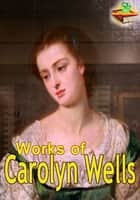 Works of Carolyn Wells: 19 Works With Over 200 Illustrations ebook by Carolyn Wells