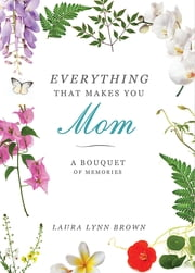 Everything That Makes You Mom - A Bouquet of Memories ebook by Laura Lynn Brown