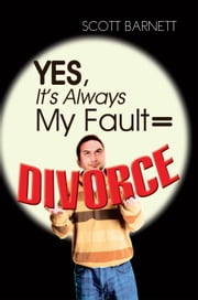 Yes, It's Always My Fault = Divorce ebook by Scott Barnett