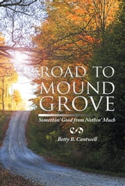 Road to Mound Grove - Somethin' Good from Nothin' Much ebook by Betty B. Cantwell