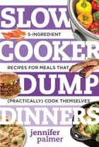 Slow Cooker Dump Dinners: 5-Ingredient Recipes for Meals That (Practically) Cook Themselves ebook by Jennifer Palmer