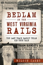 Bedlam on the West Virginia Rails - The Last Train Bandit Tells His True Tale ebook by Wilson Casey