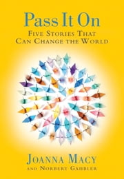 Pass it On - Five Stories That Can Change the World ebook by Joanna Macy,Norbert Gahbler