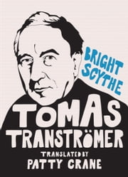 Bright Scythe - Selected Poems by Tomas Tranströmer ebook by Tomas Tranströmer,David Wojahn,Patty Crane