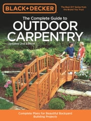 Black & Decker The Complete Guide to Outdoor Carpentry, Updated 2nd Edition - Complete Plans for Beautiful Backyard Building Projects ebook by Editors of Cool Springs Press,North American Media Group