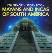 4th Grade History Book: Mayans and Incas of South America - Fourth Grade Books Ancient Civilizations ebook by Baby Professor