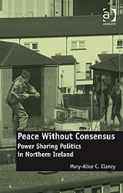 Peace Without Consensus - Power Sharing Politics in Northern Ireland ebook by Dr Mary-Alice C Clancy