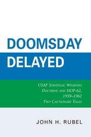 Doomsday Delayed - USAF Strategic Weapons Doctrine and SIOP-62, 1959-1962 ebook by John H. Rubel