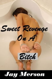 Sweet revenge on A Bitch (Female Erotica) ebook by Jay Merson