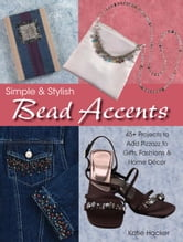 Simple & Stylish Bead Accents: 50+ Projects to Add Pizzazz to Gifts, Fashions & Home Décor ebook by Katie Hacker