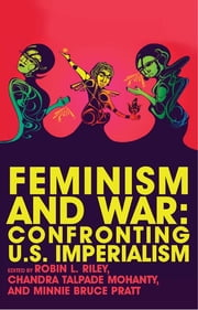 Feminism and War - Confronting US Imperialism ebook by Robin Riley, Chandra Talpade Mohanty, Minnie Bruce Pratt,...