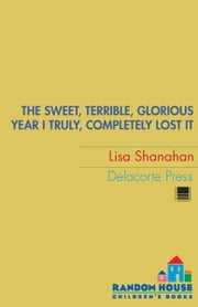 The Sweet, Terrible, Glorious Year I Truly, Completely Lost It ebook by Lisa Shanahan