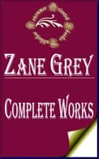 "Complete Works of Zane Grey ""American Author of Popular Western Adventure Novels and Stories"" ebook by Zane Grey"