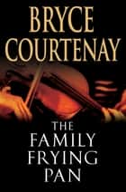 The Family Frying Pan ebook by Bryce Courtenay