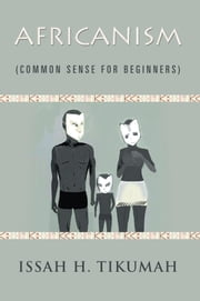 Africanism - Common Sense for Beginners ebook by Issah H. Tikumah