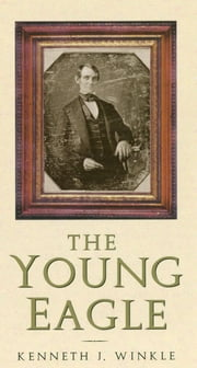 The Young Eagle - The Rise of Abraham Lincoln ebook by Kenneth J. Winkle