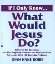 If I Only Knew...What Would Jesus Do? ebook by Joan Hake Robie