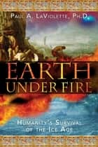 Earth Under Fire ebook by Paul A. LaViolette, Ph.D.