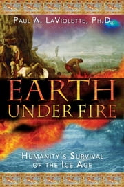 Earth Under Fire - Humanity's Survival of the Ice Age ebook by Paul A. LaViolette, Ph.D.