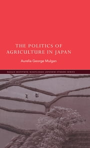 The Politics of Agriculture in Japan ebook by Aurelia George Mulgan