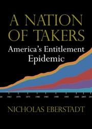 A Nation of Takers: America's Entitlement Epidemic ebook by Eberstadt, Nicholas