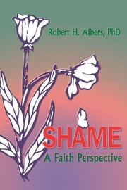 Shame - A Faith Perspective ebook by Robert H Albers,William M Clements