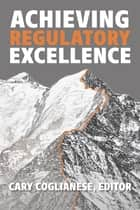 Achieving Regulatory Excellence ebook by Cary Coglianese, Jim Ellis