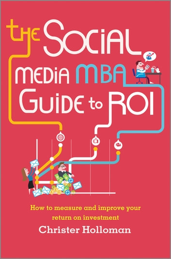 The Social Media MBA Guide to ROI - How to Measure and Improve Your Return on Investment ebook by Christer Holloman