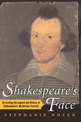 Shakespeare's Face - Unraveling the Legend and History of Shakespeare's Mysterious Portrait ebook by Stephanie Nolen