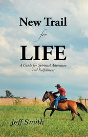 New Trail for Life - A Guide for Spiritual Adventure and Fulfillment ebook by Jeff Smith