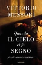Quando il cielo ci fa segno - Piccoli misteri quotidiani ebook by Vittorio Messori