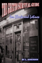 The Ghetto Survival Guide for Blacks and Latinos ebook by L Robinson