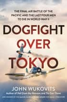 Dogfight over Tokyo - The Final Air Battle of the Pacific and the Last Four Men to Die in World War II eBook by John Wukovits
