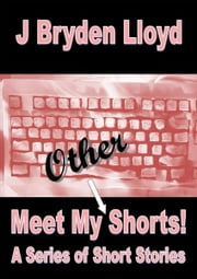 Meet My Other Shorts! (A Series of Short Stories) ebook by J Bryden Lloyd