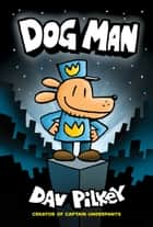 Dog Man: From the Creator of Captain Underpants (Dog Man #1) ebook by