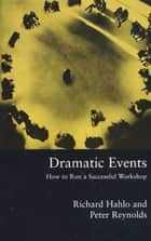 Dramatic Events - How to Run a Workshop for Theater, Education or Business ebook by Richard Hahlo, Peter Reynolds