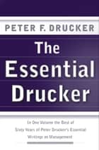 The Essential Drucker - The Best of Sixty Years of Peter Drucker's Essential Writings on Management ebook by Peter F. Drucker