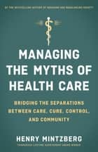 Managing the Myths of Health Care - Bridging the Separations between Care, Cure, Control, and Community ebook by Henry Mintzberg