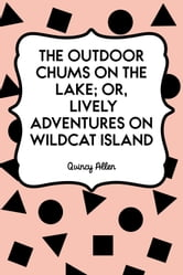 The Outdoor Chums on the Lake; Or, Lively Adventures on Wildcat Island ebook by Quincy Allen