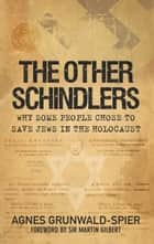 Other Schindlers - Why Some People Chose to Save Jews in the Holocaust ebook by Agnes Grunwald-Spier, Sir Martin Gilbert