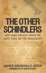 Other Schindlers - Why Some People Chose to Save Jews in the Holocaust ebook by Agnes Grunwald-Spier,Sir Martin Gilbert